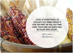 Quote: Look at everything as though you were seeing it for the first or the last time. Then your time on Earth will be filled with glory. Betty