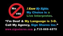 "Card says: ""No VRI. I know my rights. My choice is a Live Interpreter. I'm Deaf and my language is 3D. Call my agency, Sign Shares, Inc. www.signshares.com p 713.869.4373."""