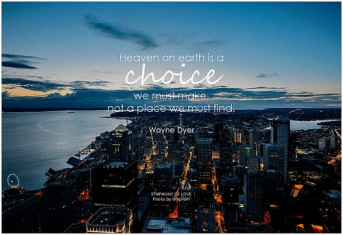 Quote: Heaven on Earth is a choice we must make, not a place we must find. Wayne Dyer